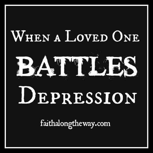 When a Loved One Battles Depression faithalongtheway