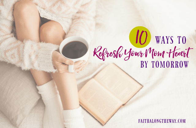 10 Ways to Refresh Your Mom Heart By Tomorrow