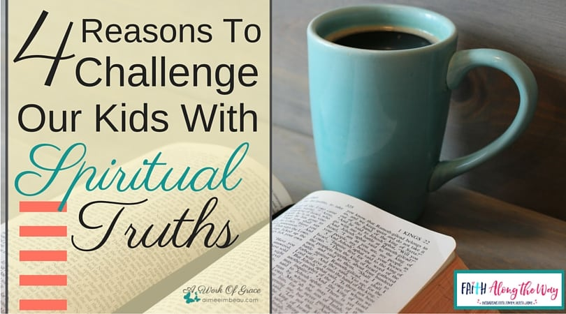 4 Reasons To Challenge Our Kids With Spiritual Truths.