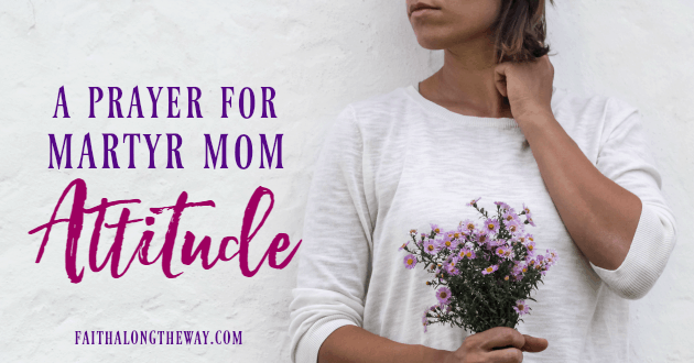 Don't let Martyr Mom Attitude fill you with guilt and wreck your family. This prayer will help refocus your heart again!