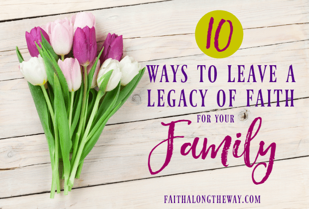 10 Ways to Leave a Legacy of Faith for Your Family