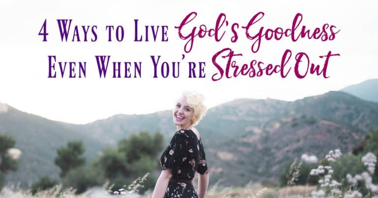 4 Ways to Live God's Goodness Even When You're Stressed Out